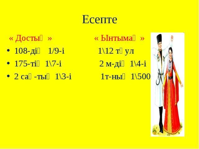 Есепте « Достық » « Ынтымақ » 108-дің 1/9-і 1\12 тәул 175-тің 1\7-і 2 м-дің 1...