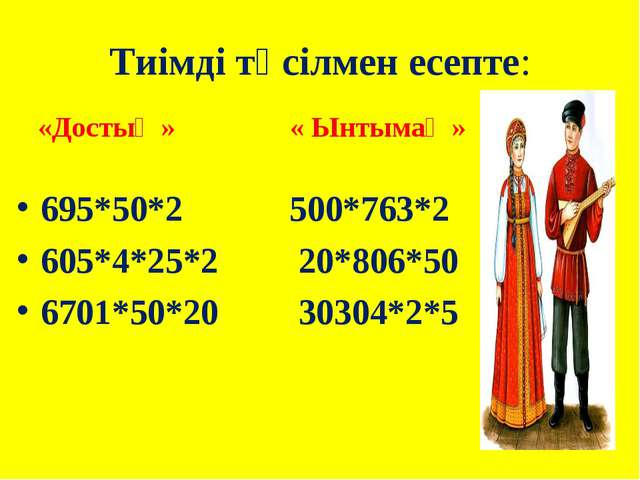 Тиімді тәсілмен есепте: «Достық » « Ынтымақ » 695*50*2 500*763*2 605*4*25*2 2...
