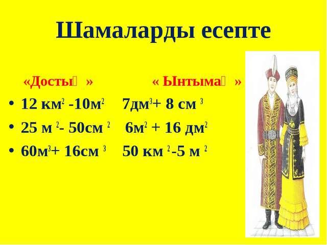 Шамаларды есепте «Достық » « Ынтымақ » 12 км2 -10м2 7дм3+ 8 см 3 25 м 2- 50см...