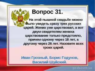 Вопрос 31. На этой пышной свадьбе можно было увидеть сразу трех русских царей