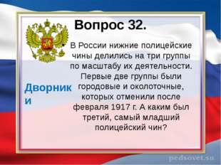 Вопрос 32. В России нижние полицейские чины делились на три группы по масштаб