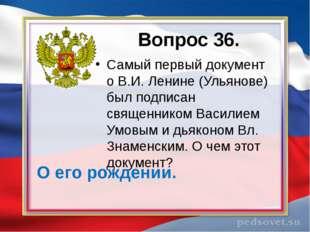 Вопрос 36. Самый первый документ о В.И. Ленине (Ульянове) был подписан священ
