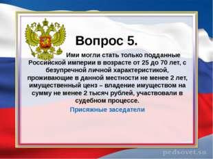 Вопрос 5. Ими могли стать только подданные Российской империи в возрасте от