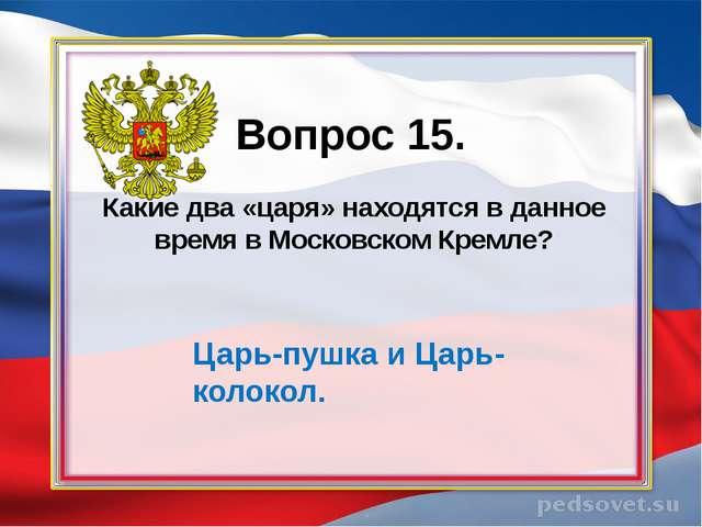 Вопрос 15. Какие два «царя» находятся в данное время в Московском Кремле? Ца...