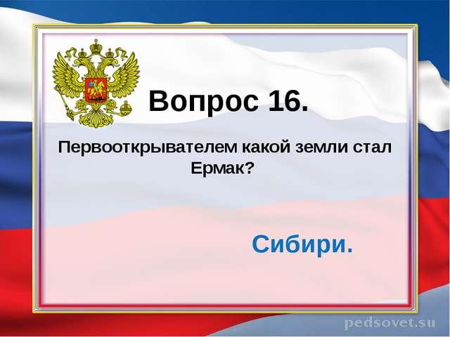 Первооткрывателем какой земли стал Ермак? Вопрос 16. Сибири.