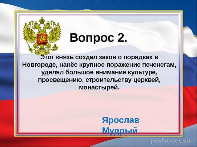 Вопрос 2. Этот князь создал закон о порядках в Новгороде, нанёс крупное пора...