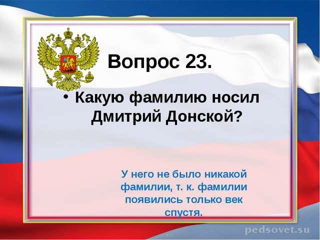Вопрос 23. Какую фамилию носил Дмитрий Донской? У него не было никакой фамил...