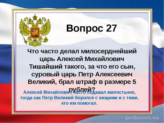Вопрос 27 Что часто делал милосерднейший царь Алексей Михайлович Тишайший так...