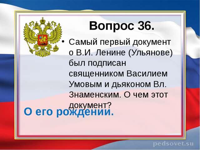 Вопрос 36. Самый первый документ о В.И. Ленине (Ульянове) был подписан священ...