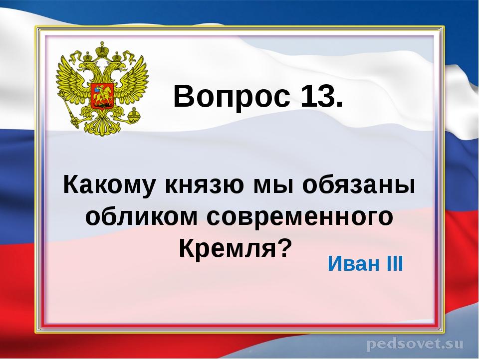 Какому князю мы обязаны обликом современного Кремля? Вопрос 13. Иван III
