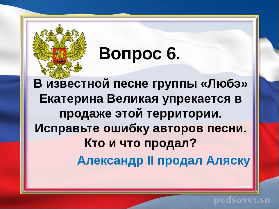 Вопрос 6. В известной песне группы «Любэ» Екатерина Великая упрекается в про...