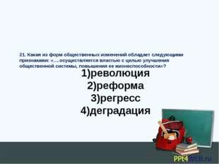 1)революция 2)реформа 3)регресс 4)деградация 21. Какая из форм общественных и