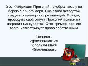 35. Фабрикант Прокопий приобрел виллу на берегу Черного моря. Она стала четв