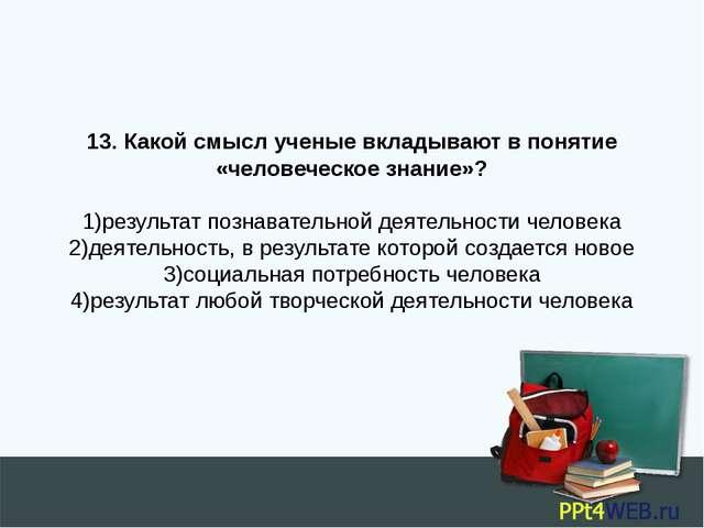 13. Какой смысл ученые вкладывают в понятие «человеческое знание»?  1)резул...