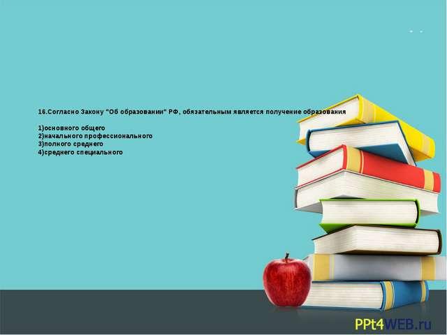 """16.Согласно Закону """"Об образовании"""" РФ, обязательным является получение образ..."""