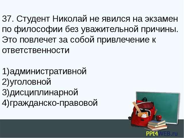 37. Студент Николай не явился на экзамен по философии без уважительной причин...