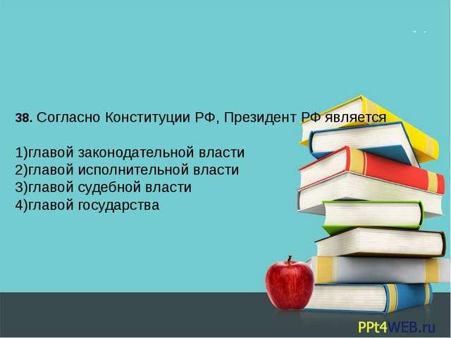 38. Согласно Конституции РФ, Президент РФ является  1)главой законодательной...