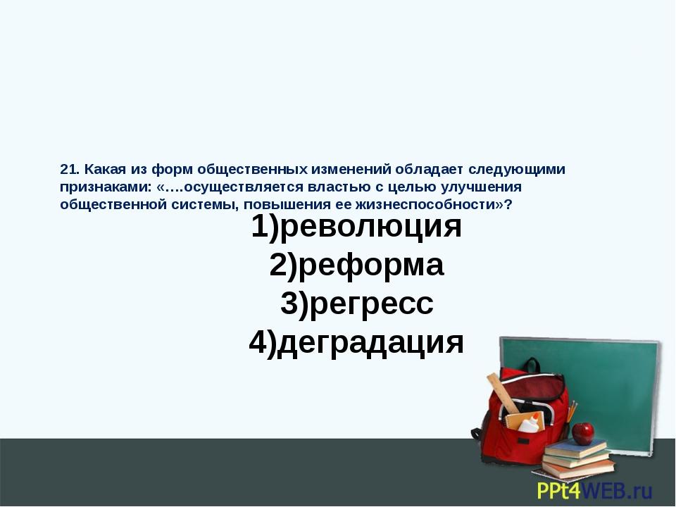 1)революция 2)реформа 3)регресс 4)деградация 21. Какая из форм общественных и...