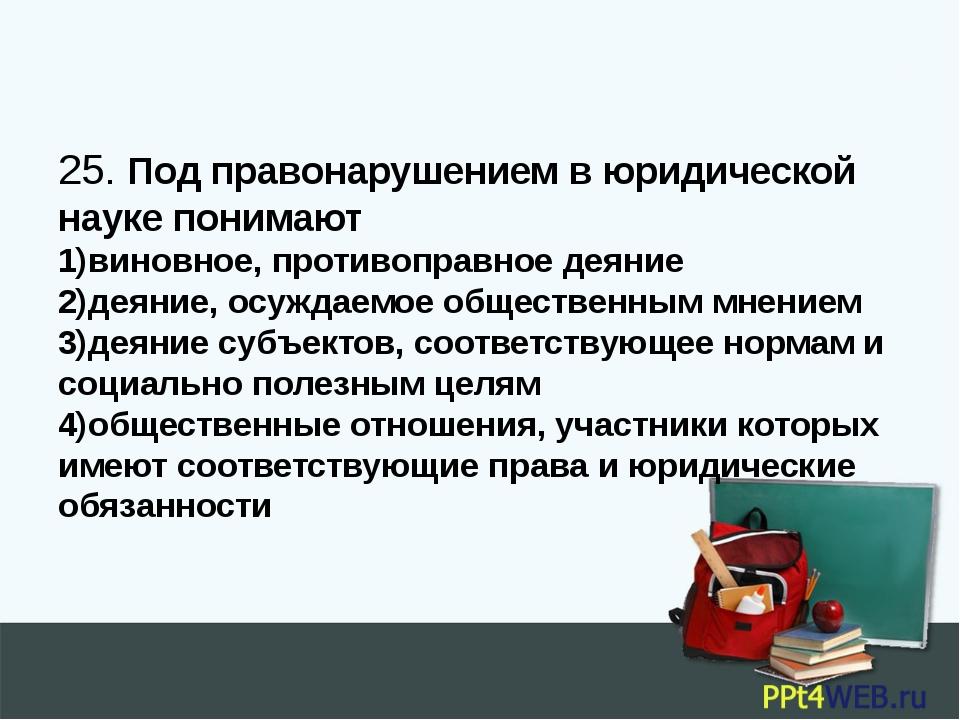 25. Под правонарушением в юридической науке понимают 1)виновное, противоправн...