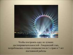 Чтобы построить одну из лучших достопримечательностей- Лондонский глаз, потре