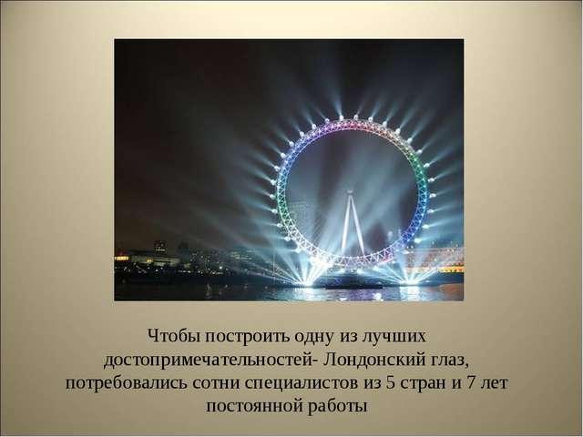 Чтобы построить одну из лучших достопримечательностей- Лондонский глаз, потре...