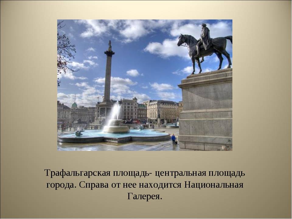 Трафальгарская площадь- центральная площадь города. Справа от нее находится Н...