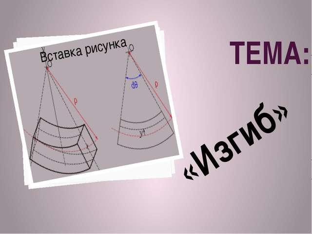 ТЕМА: «Изгиб»