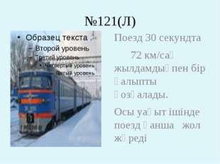 №121(Л) Поезд 30 секундта 72 км/сағ жылдамдықпен бір қалыпты қозғалады. Осы у