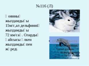№116 (Л) Қоянның жылдамдығы 15м/с,ал дельфиннің жылдамдығы 72 км/сағ. Олардың