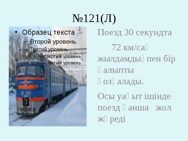 №121(Л) Поезд 30 секундта 72 км/сағ жылдамдықпен бір қалыпты қозғалады. Осы у...