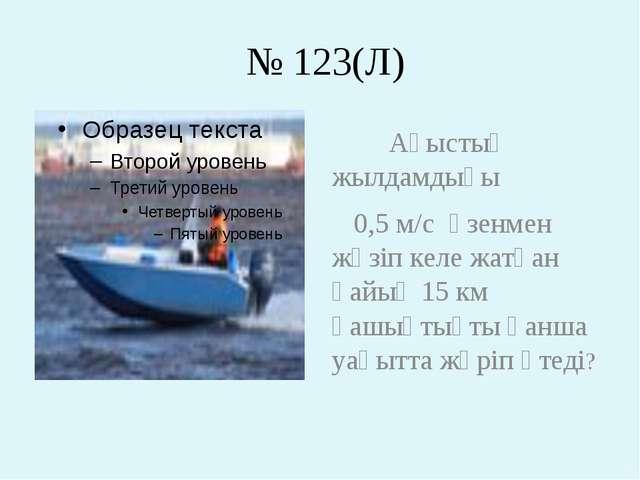 № 123(Л) Ағыстың жылдамдығы 0,5 м/с өзенмен жүзіп келе жатқан қайық 15 км қа...