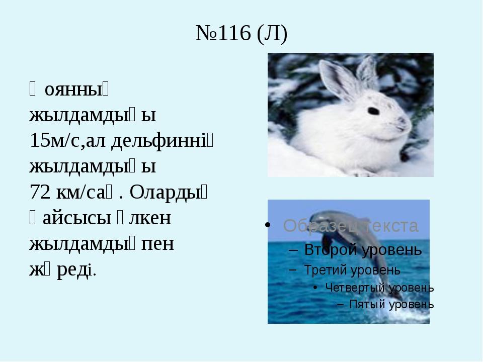 №116 (Л) Қоянның жылдамдығы 15м/с,ал дельфиннің жылдамдығы 72 км/сағ. Олардың...