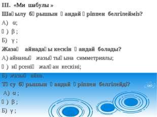 ІІІ. «Ми шабулы » Шағылу бұрышын қандай әріппен белгілейміз? А) α; Ә) β ; Б)
