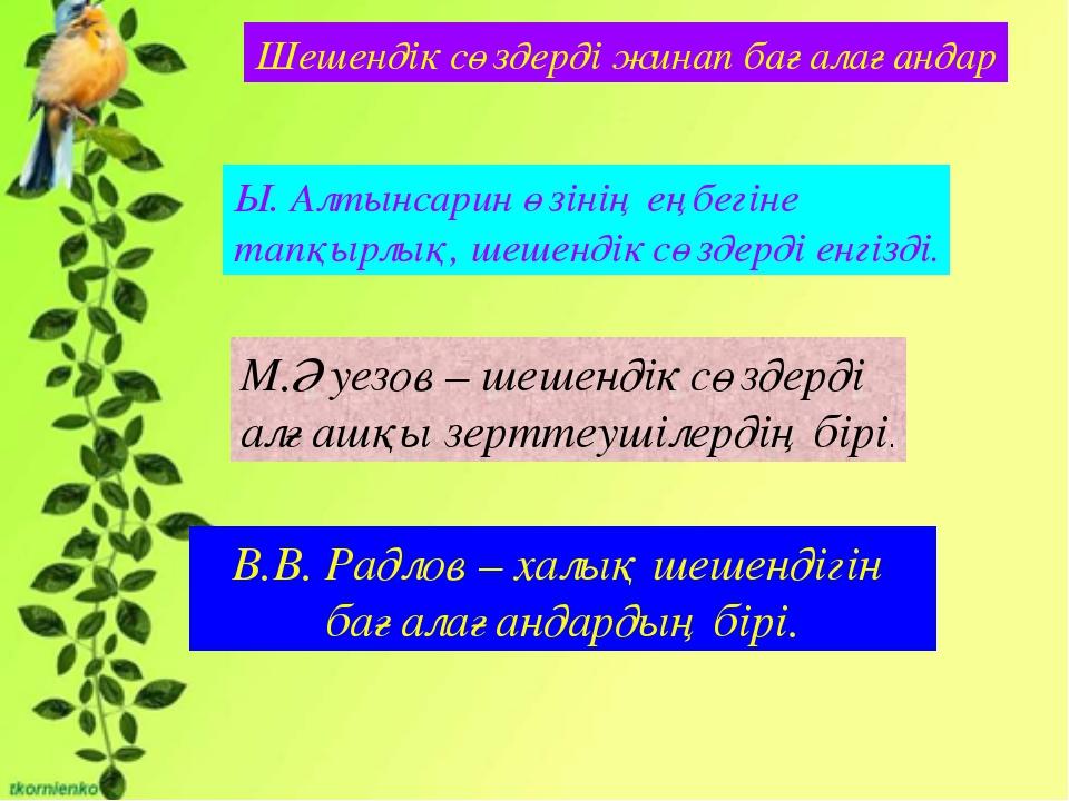 Шешендік сөздерді жинап бағалағандар Ы. Алтынсарин өзінің еңбегіне тапқырлық...