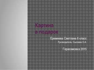 Картина в подарок Еремеева Светлана 6 класс Руководитель: Сысоева О.А. Гераси