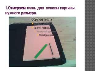 1.Отмеряем ткань для основы картины, нужного размера.