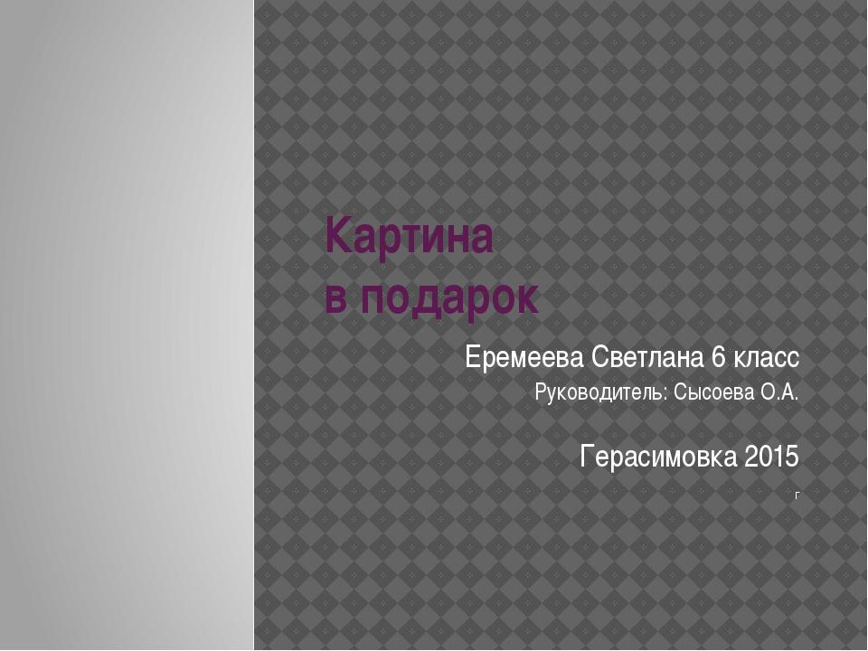 Картина в подарок Еремеева Светлана 6 класс Руководитель: Сысоева О.А. Гераси...