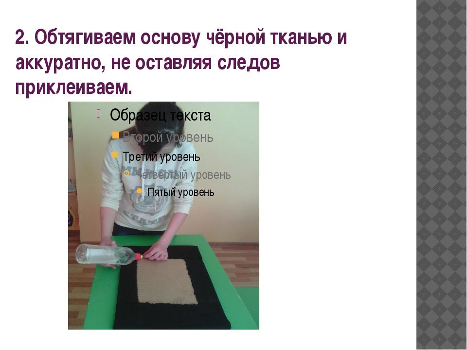2. Обтягиваем основу чёрной тканью и аккуратно, не оставляя следов приклеиваем.