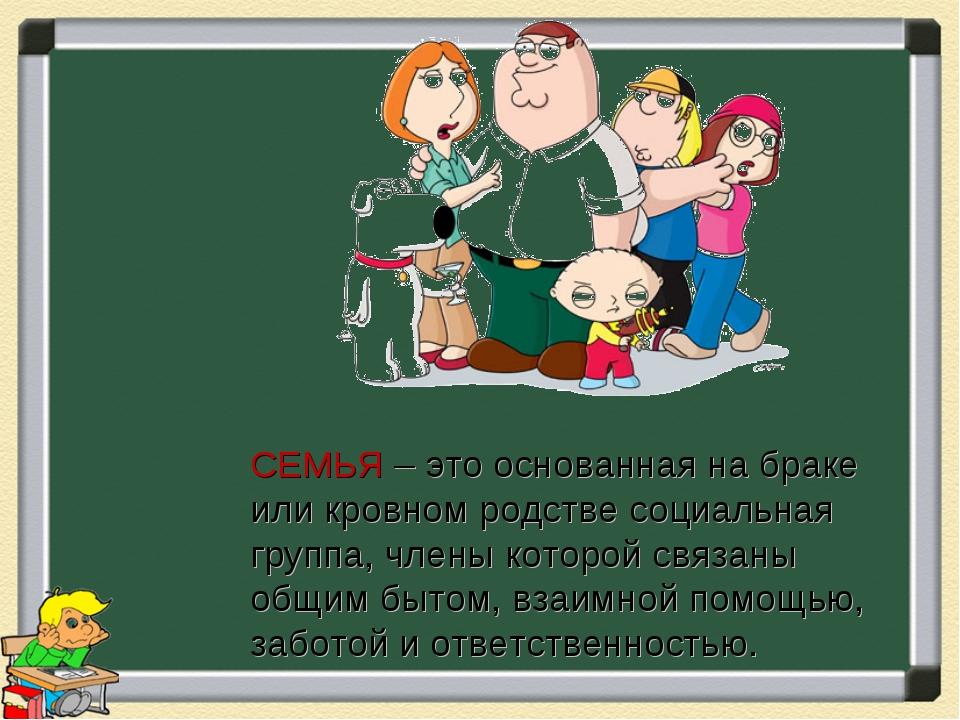 СЕМЬЯ – это основанная на браке или кровном родстве социальная группа, члены...