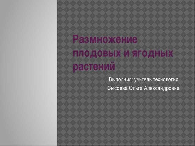 Размножение плодовых и ягодных растений Выполнил: учитель технологии Сысоева...