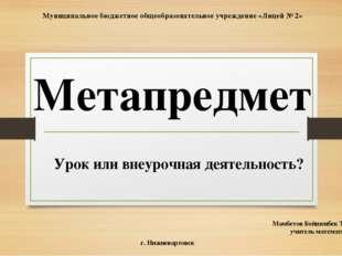 Метапредмет Урок или внеурочная деятельность? Мамбетов Бейшенбек Талайбекович