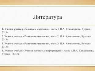 Литература 1. Учимся учиться «Развиваем мышление», часть 1, Н.А. Кривалапова,