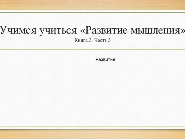 Учимся учиться «Развитие мышления» Книга 3. Часть 3