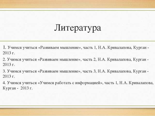 Литература 1. Учимся учиться «Развиваем мышление», часть 1, Н.А. Кривалапова,...