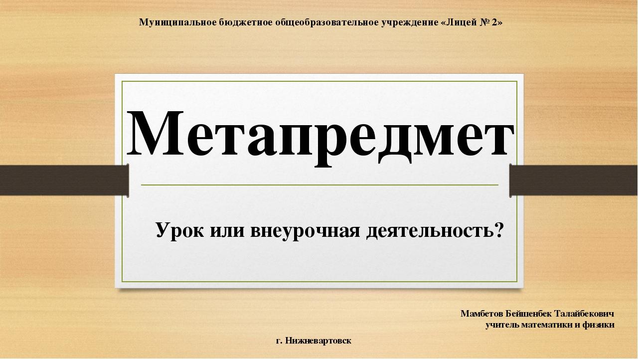 Метапредмет Урок или внеурочная деятельность? Мамбетов Бейшенбек Талайбекович...