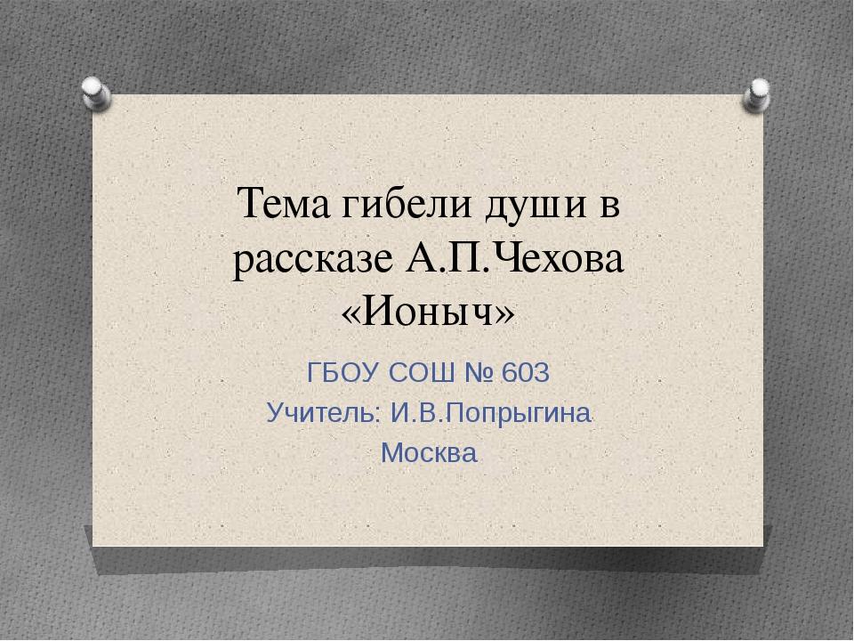 Тема гибели души в рассказе А.П.Чехова «Ионыч» ГБОУ СОШ № 603 Учитель: И.В.По...