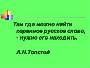 Там где можно найти коренное русское слово, - нужно его находить. А.Н.Толстой