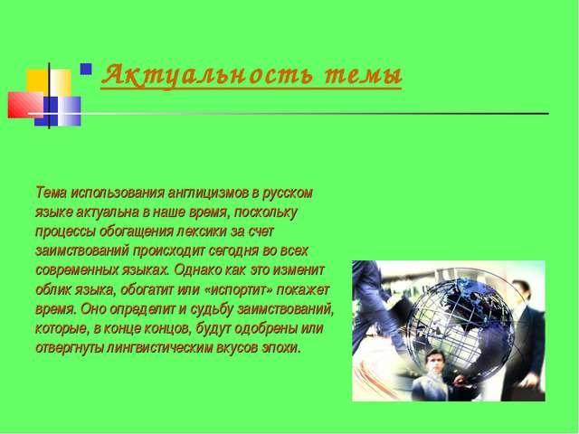 Актуальность темы Тема использования англицизмов в русском языке актуальна в...