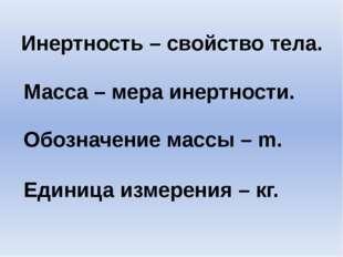 Инертность – свойство тела. Масса – мера инертности. Обозначение массы – m. Е