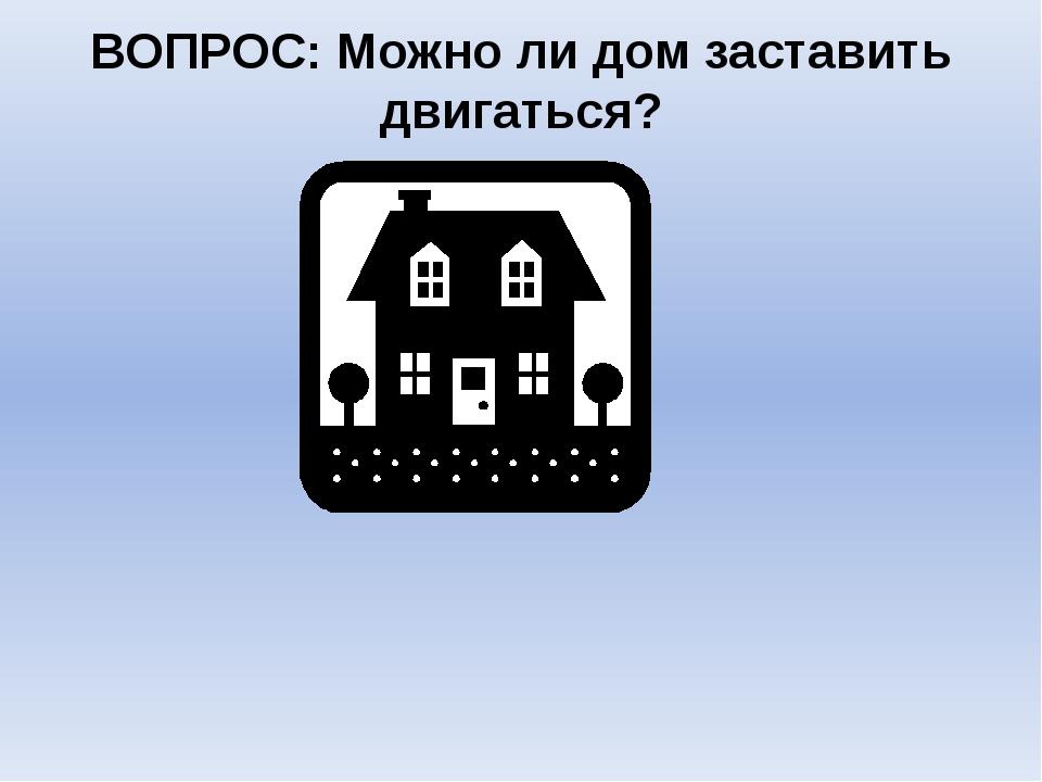 ВОПРОС: Можно ли дом заставить двигаться?